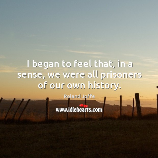 I began to feel that, in a sense, we were all prisoners of our own history. Image