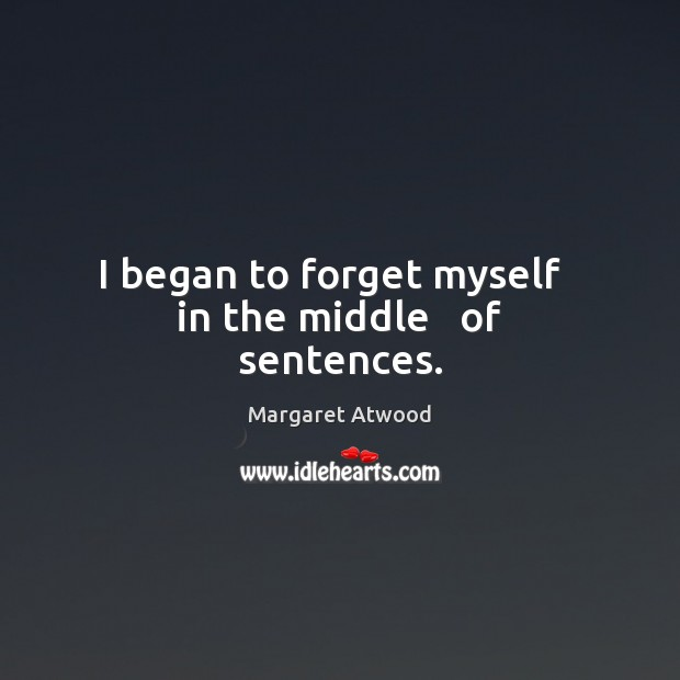 I began to forget myself   in the middle   of sentences. Margaret Atwood Picture Quote
