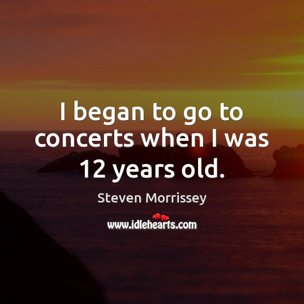 I began to go to concerts when I was 12 years old. Steven Morrissey Picture Quote