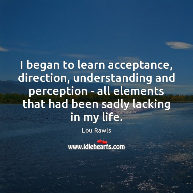 I began to learn acceptance, direction, understanding and perception – all elements Lou Rawls Picture Quote