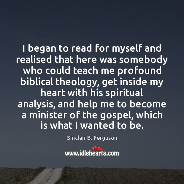 I began to read for myself and realised that here was somebody Sinclair B. Ferguson Picture Quote