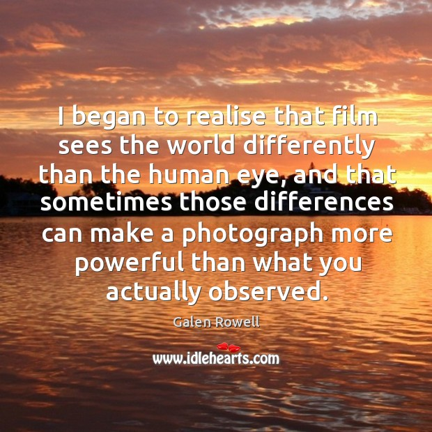 I began to realise that film sees the world differently than the human eye, and that sometimes those Galen Rowell Picture Quote