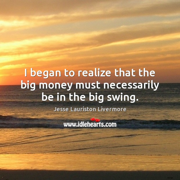 I began to realize that the big money must necessarily be in the big swing. Jesse Lauriston Livermore Picture Quote