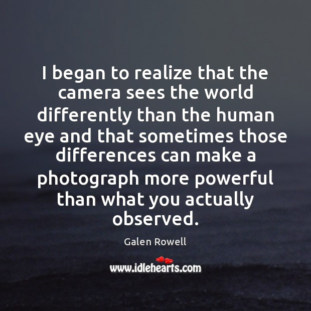 I began to realize that the camera sees the world differently than Galen Rowell Picture Quote