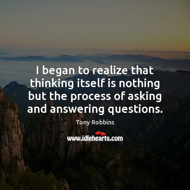 I began to realize that thinking itself is nothing but the process Tony Robbins Picture Quote