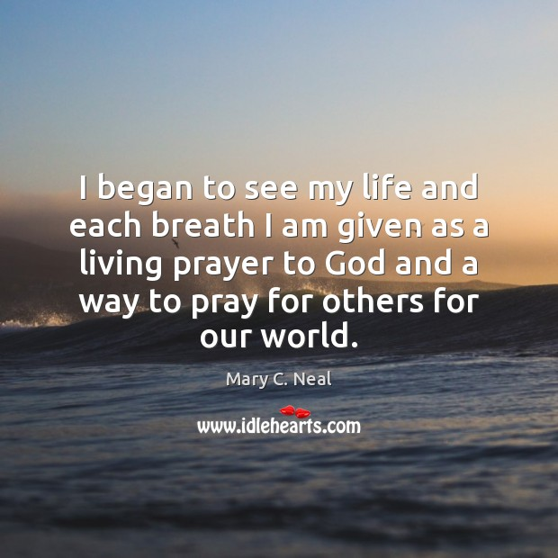 I began to see my life and each breath I am given Mary C. Neal Picture Quote