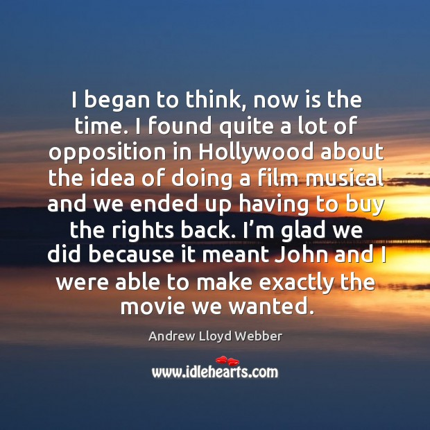 I began to think, now is the time. I found quite a lot of opposition in hollywood about Andrew Lloyd Webber Picture Quote