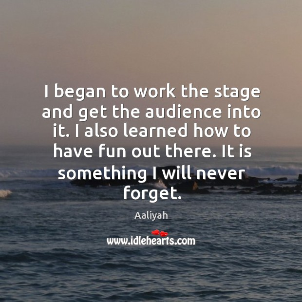 I began to work the stage and get the audience into it. I also learned how to have fun out there. Image
