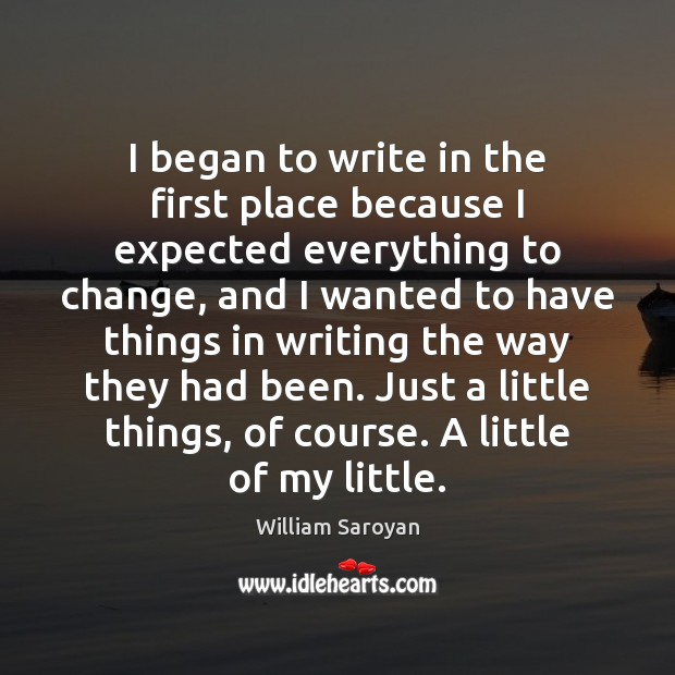 I began to write in the first place because I expected everything William Saroyan Picture Quote