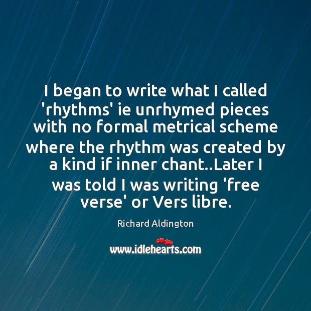 I began to write what I called 'rhythms' ie unrhymed pieces with Image