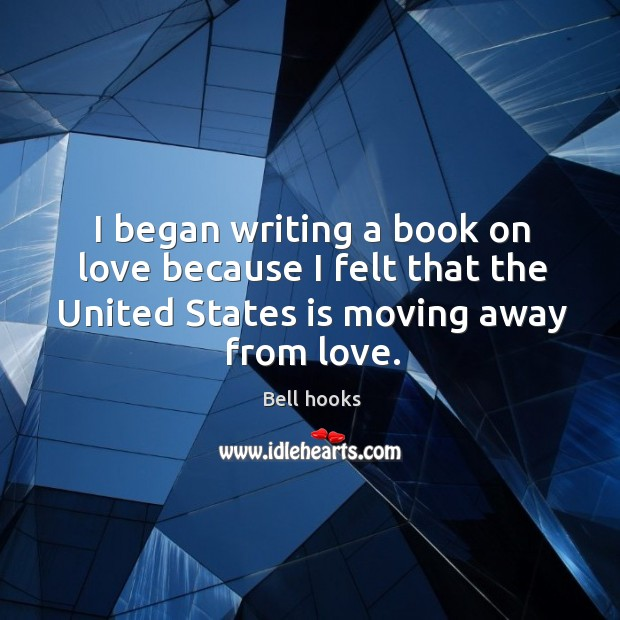 Image, I began writing a book on love because I felt that the united states is moving away from love.