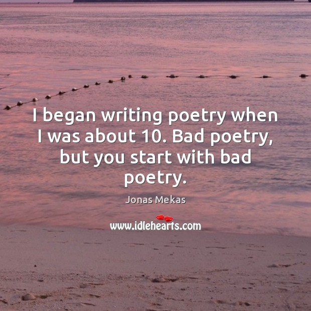 I began writing poetry when I was about 10. Bad poetry, but you start with bad poetry. Image