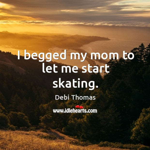 I begged my mom to let me start skating. Debi Thomas Picture Quote