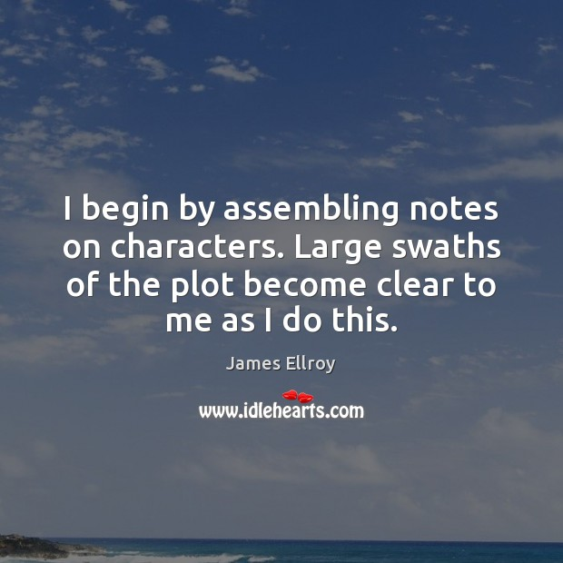 I begin by assembling notes on characters. Large swaths of the plot James Ellroy Picture Quote