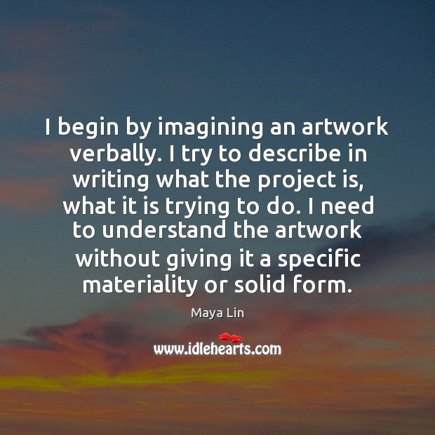 I begin by imagining an artwork verbally. I try to describe in Maya Lin Picture Quote