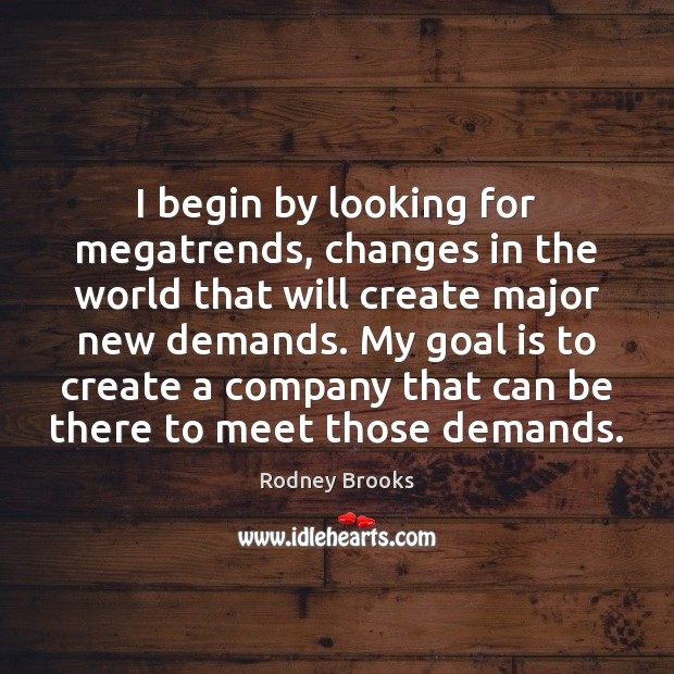 I begin by looking for megatrends, changes in the world that will Rodney Brooks Picture Quote