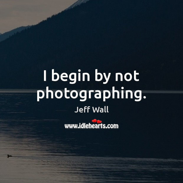 I begin by not photographing. Image