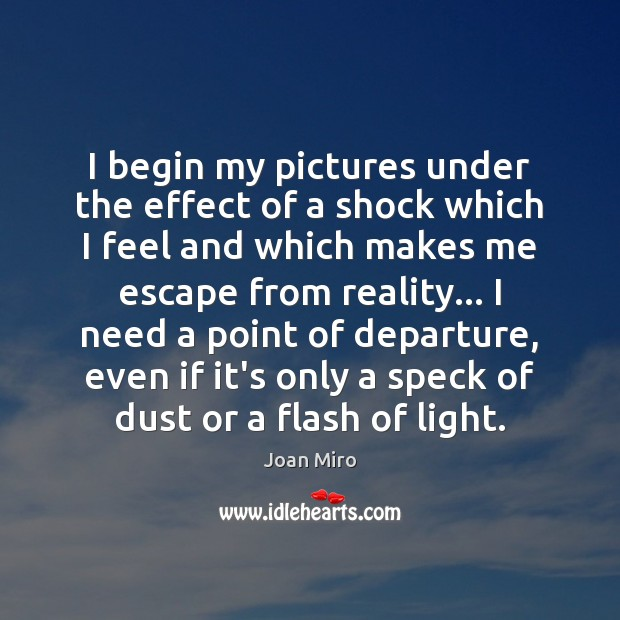 I begin my pictures under the effect of a shock which I Joan Miro Picture Quote