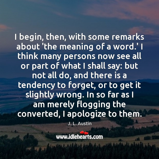 I begin, then, with some remarks about 'the meaning of a word. J. L. Austin Picture Quote