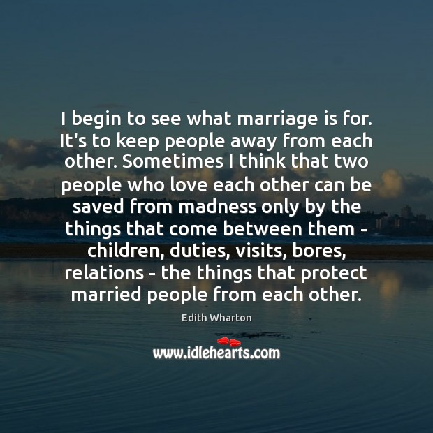 I begin to see what marriage is for. It's to keep people Image