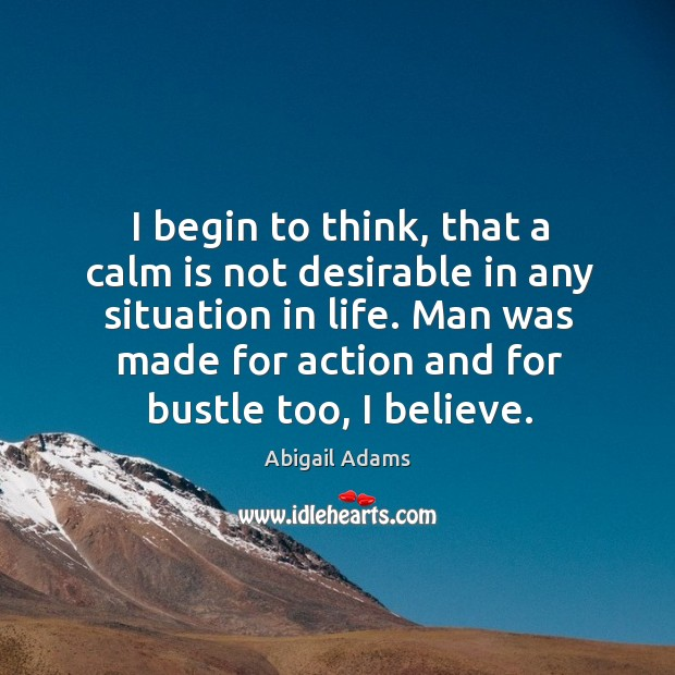 I begin to think, that a calm is not desirable in any situation in life. Man was made for action and for bustle too, I believe. Image