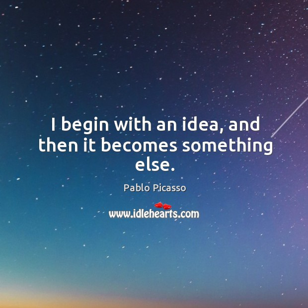 I begin with an idea, and then it becomes something else. Image