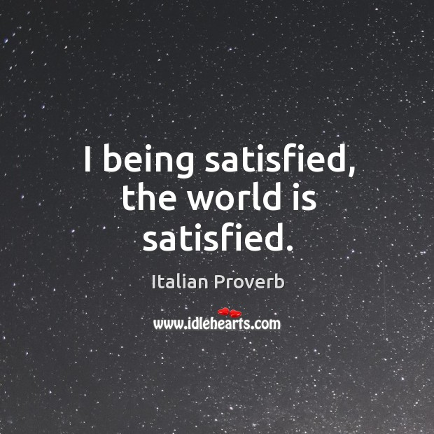 I being satisfied, the world is satisfied. Italian Proverbs Image