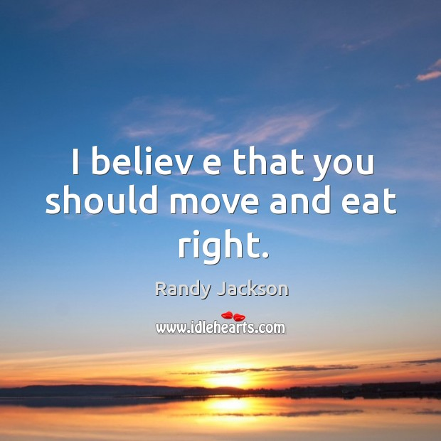 I believ e that you should move and eat right. Randy Jackson Picture Quote