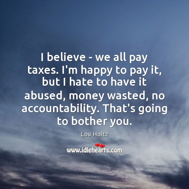 I believe – we all pay taxes. I'm happy to pay it, Lou Holtz Picture Quote