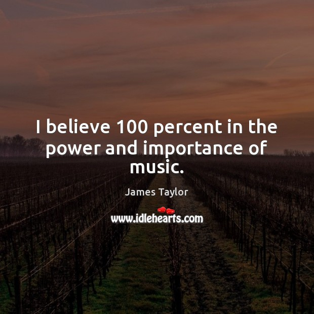 I believe 100 percent in the power and importance of music. James Taylor Picture Quote