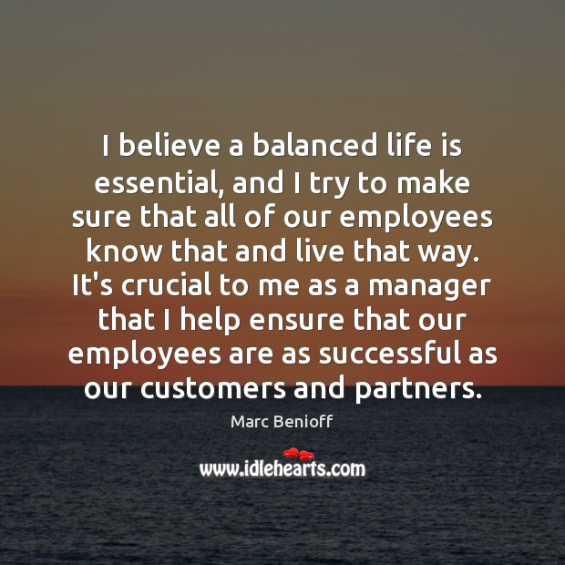 I believe a balanced life is essential, and I try to make Marc Benioff Picture Quote
