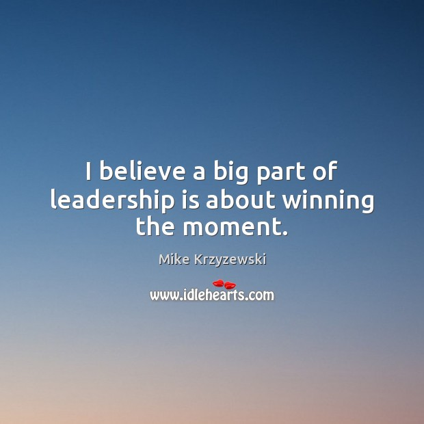 I believe a big part of leadership is about winning the moment. Mike Krzyzewski Picture Quote