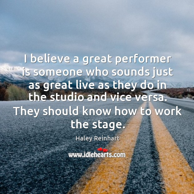 I believe a great performer is someone who sounds just as great live as Haley Reinhart Picture Quote