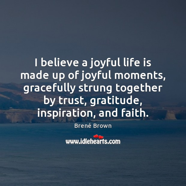I believe a joyful life is made up of joyful moments, gracefully Brené Brown Picture Quote