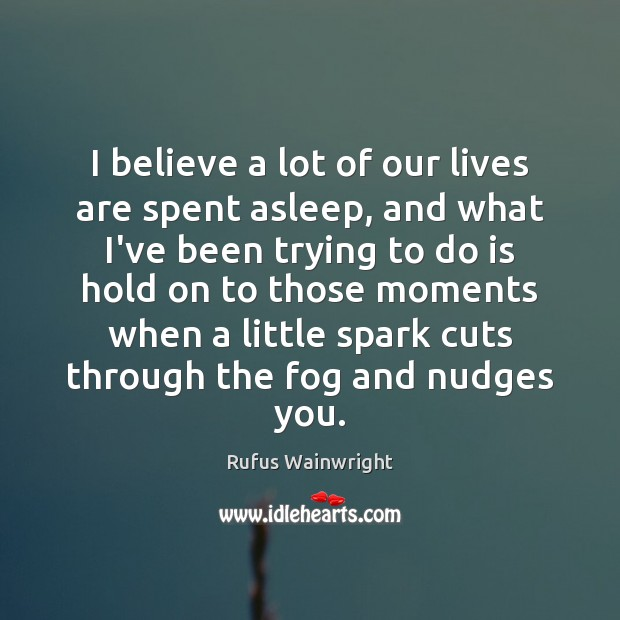 Image, I believe a lot of our lives are spent asleep, and what