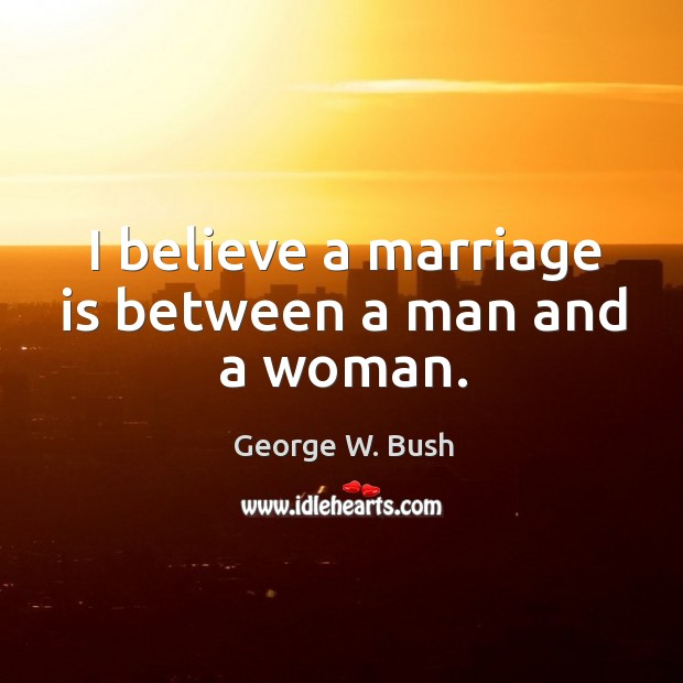 Image, I believe a marriage is between a man and a woman.