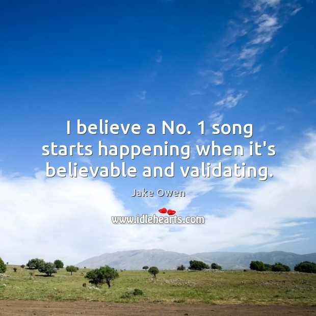 I believe a No. 1 song starts happening when it's believable and validating. Image