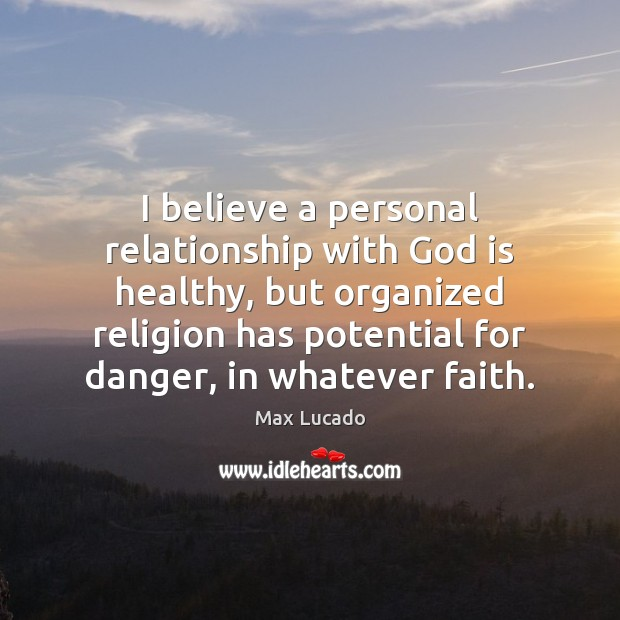 I believe a personal relationship with God is healthy, but organized religion Max Lucado Picture Quote