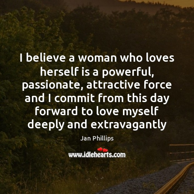 I believe a woman who loves herself is a powerful, passionate, attractive Image