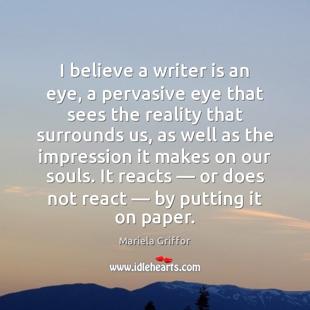 I believe a writer is an eye, a pervasive eye that sees Reality Quotes Image