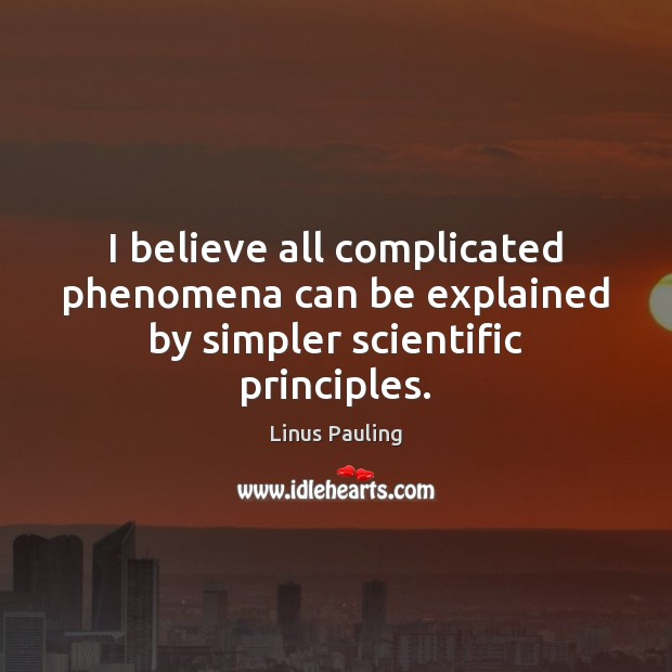 Image, I believe all complicated phenomena can be explained by simpler scientific principles.