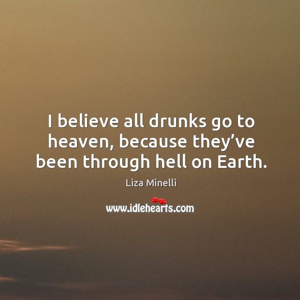 I believe all drunks go to heaven, because they've been through hell on earth. Image
