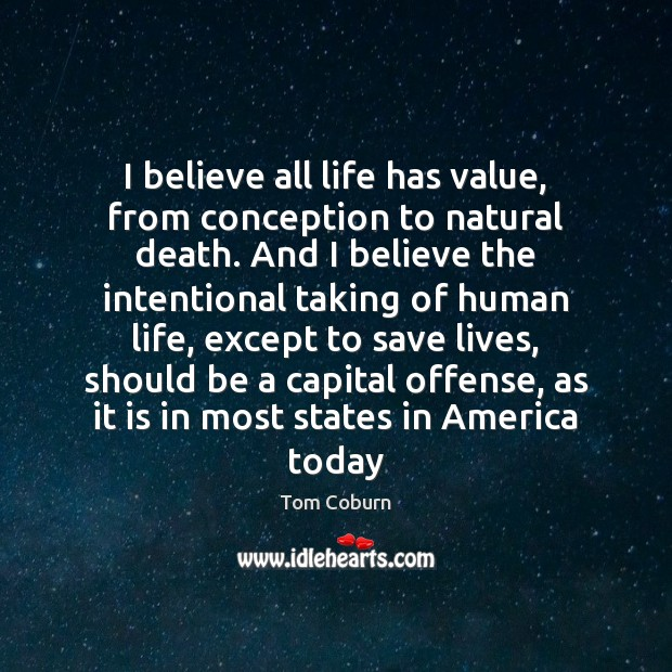 I believe all life has value, from conception to natural death. And Tom Coburn Picture Quote