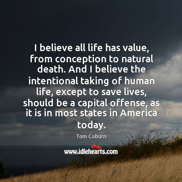 I believe all life has value, from conception to natural death. Tom Coburn Picture Quote