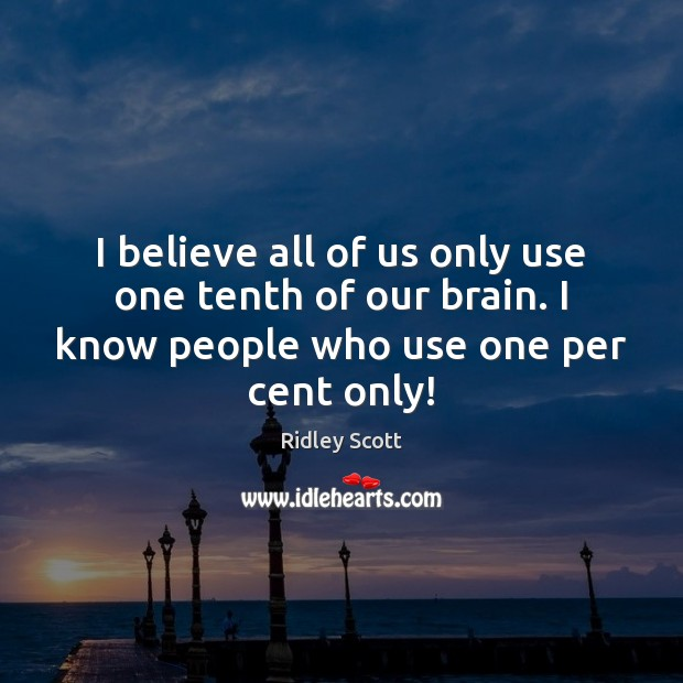 I believe all of us only use one tenth of our brain. Ridley Scott Picture Quote