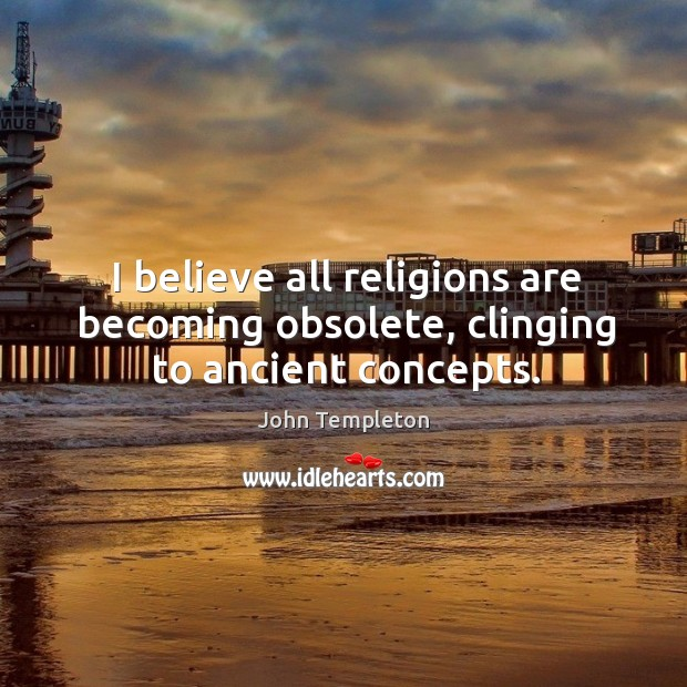 I believe all religions are becoming obsolete, clinging to ancient concepts. Image