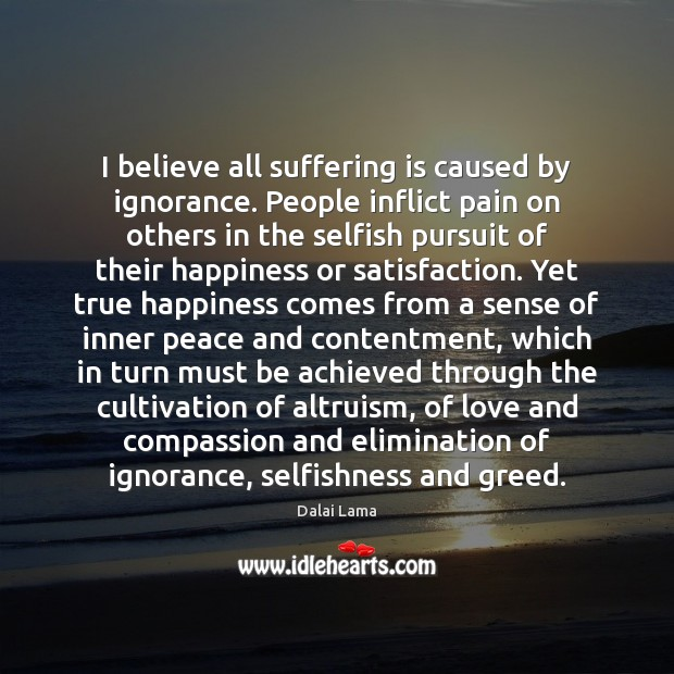 I believe all suffering is caused by ignorance. People inflict pain on Image