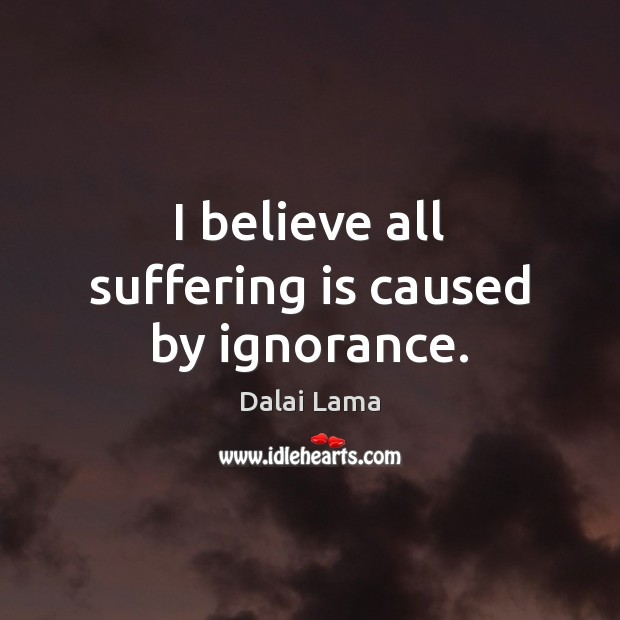 I believe all suffering is caused by ignorance. Image