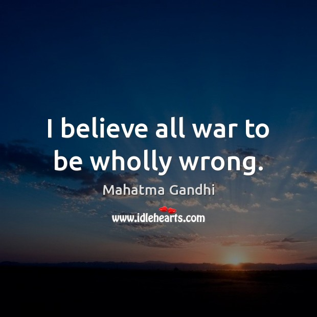 I believe all war to be wholly wrong. Image
