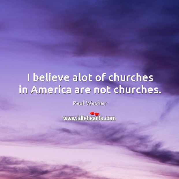 I believe alot of churches in America are not churches. Image